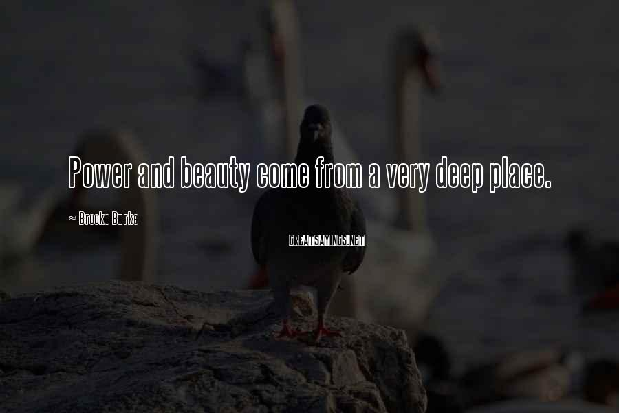Brooke Burke Sayings: Power and beauty come from a very deep place.