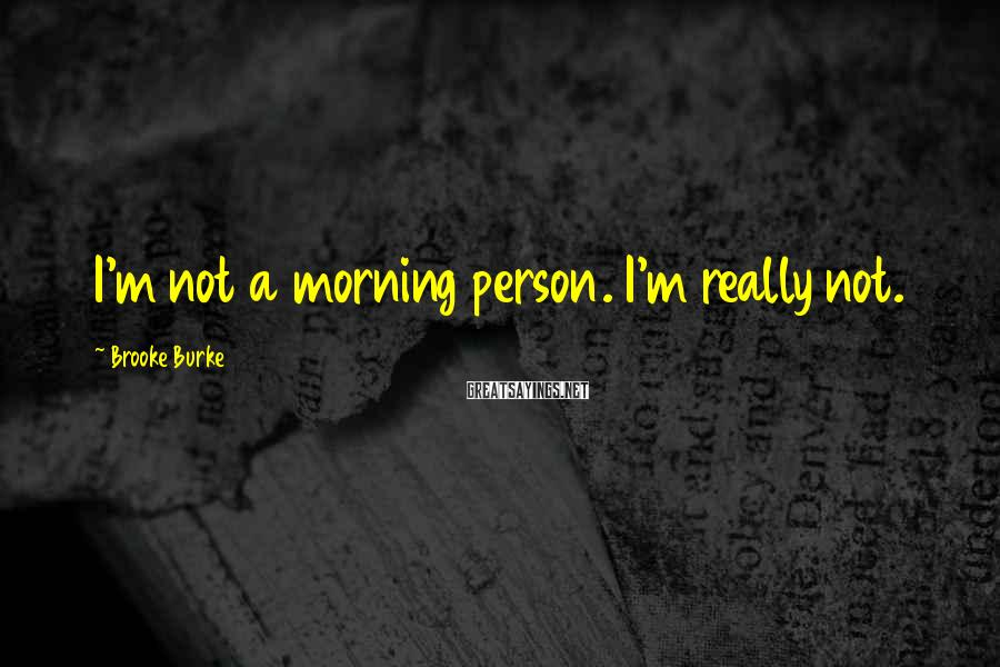 Brooke Burke Sayings: I'm not a morning person. I'm really not.