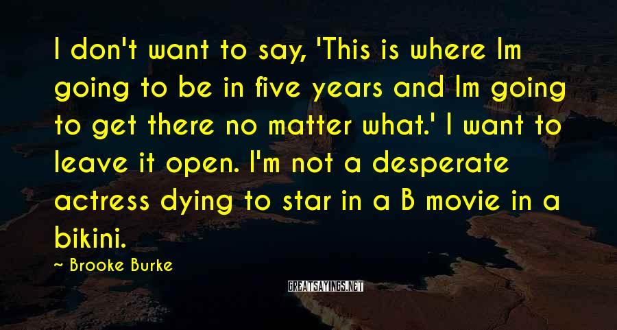 Brooke Burke Sayings: I don't want to say, 'This is where Im going to be in five years