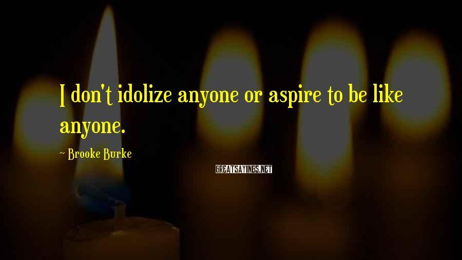 Brooke Burke Sayings: I don't idolize anyone or aspire to be like anyone.