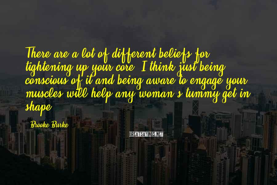 Brooke Burke Sayings: There are a lot of different beliefs for tightening up your core. I think just