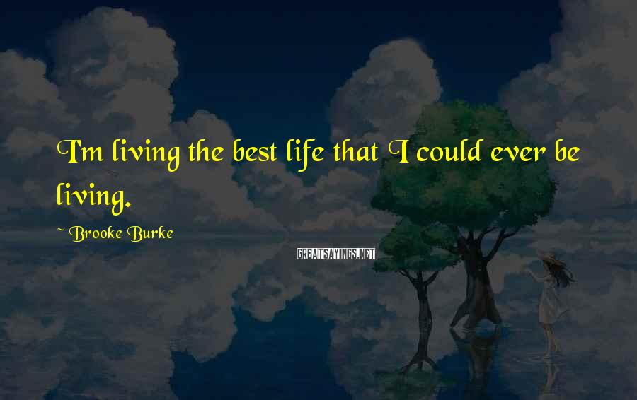 Brooke Burke Sayings: I'm living the best life that I could ever be living.