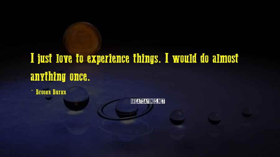 Brooke Burke Sayings: I just love to experience things. I would do almost anything once.