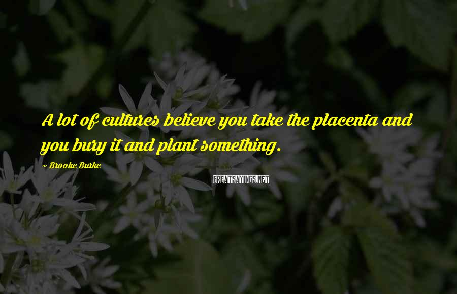 Brooke Burke Sayings: A lot of cultures believe you take the placenta and you bury it and plant