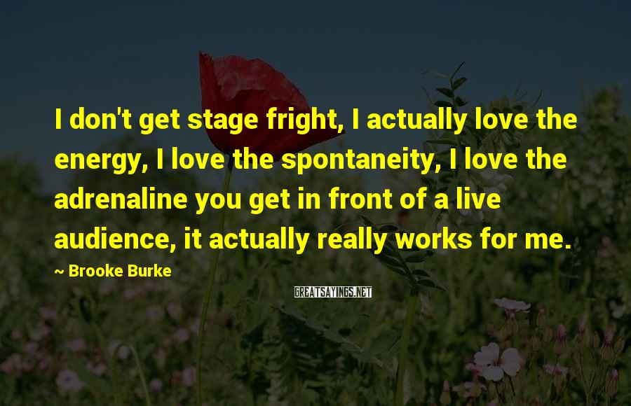 Brooke Burke Sayings: I don't get stage fright, I actually love the energy, I love the spontaneity, I