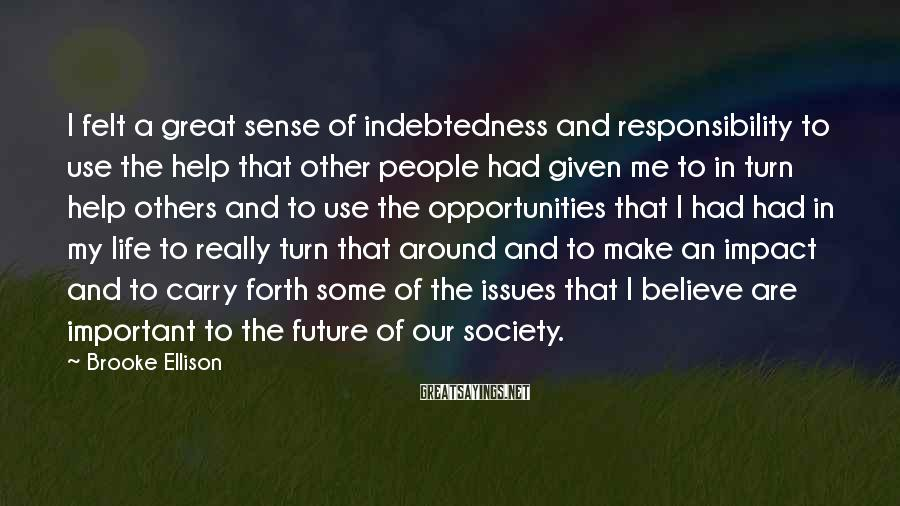 Brooke Ellison Sayings: I felt a great sense of indebtedness and responsibility to use the help that other