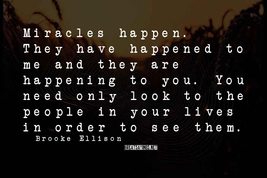 Brooke Ellison Sayings: Miracles happen. They have happened to me and they are happening to you. You need
