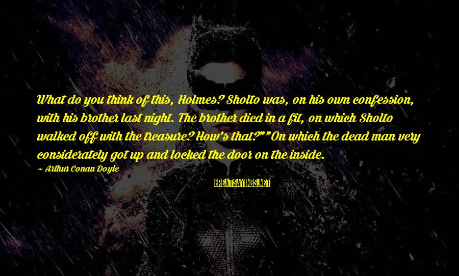 Brother And Sayings By Arthur Conan Doyle: What do you think of this, Holmes? Sholto was, on his own confession, with his