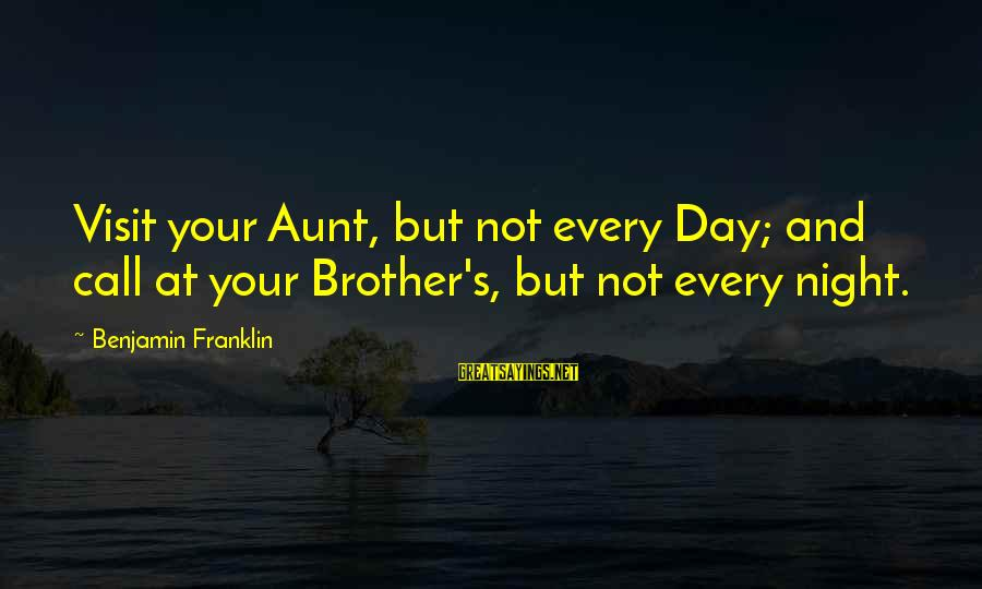 Brother And Sayings By Benjamin Franklin: Visit your Aunt, but not every Day; and call at your Brother's, but not every