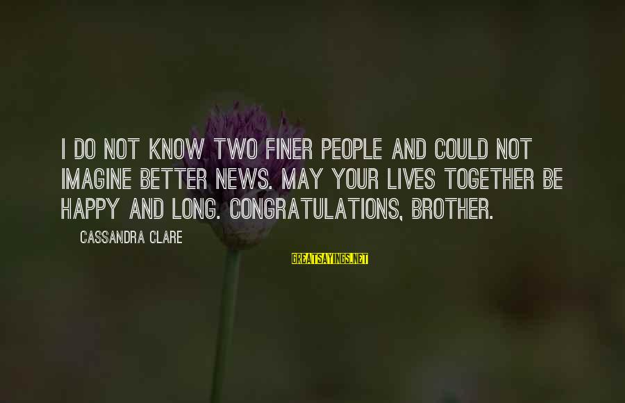 Brother And Sayings By Cassandra Clare: I do not know two finer people and could not imagine better news. May your