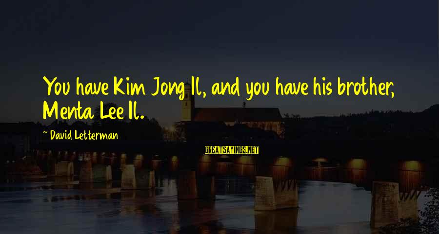 Brother And Sayings By David Letterman: You have Kim Jong Il, and you have his brother, Menta Lee Il.