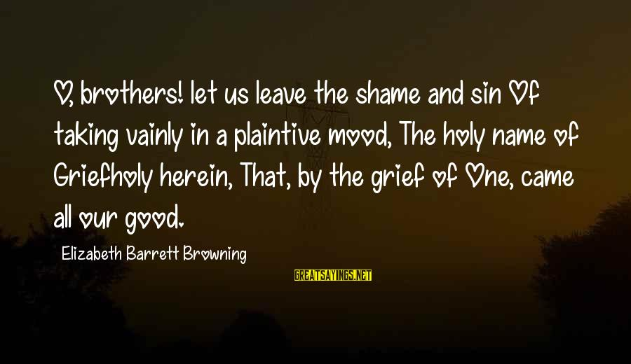 Brother And Sayings By Elizabeth Barrett Browning: O, brothers! let us leave the shame and sin Of taking vainly in a plaintive