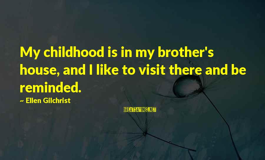 Brother And Sayings By Ellen Gilchrist: My childhood is in my brother's house, and I like to visit there and be
