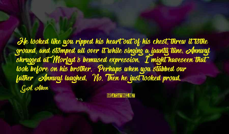 Brother And Sayings By G.A. Aiken: He looked like you ripped his heart out of his chest, threw it tothe ground,