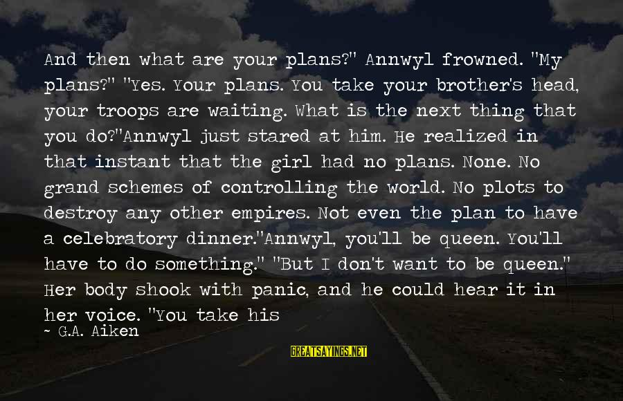 """Brother And Sayings By G.A. Aiken: And then what are your plans?"""" Annwyl frowned. """"My plans?"""" """"Yes. Your plans. You take"""