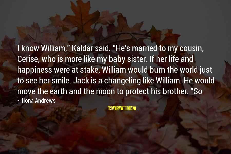 """Brother And Sayings By Ilona Andrews: I know William,"""" Kaldar said. """"He's married to my cousin, Cerise, who is more like"""
