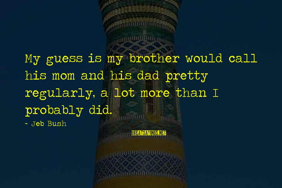 Brother And Sayings By Jeb Bush: My guess is my brother would call his mom and his dad pretty regularly, a