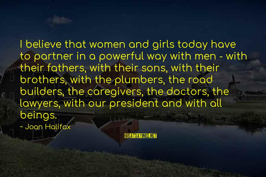 Brother And Sayings By Joan Halifax: I believe that women and girls today have to partner in a powerful way with