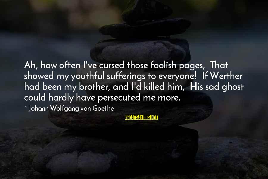 Brother And Sayings By Johann Wolfgang Von Goethe: Ah, how often I've cursed those foolish pages, That showed my youthful sufferings to everyone!