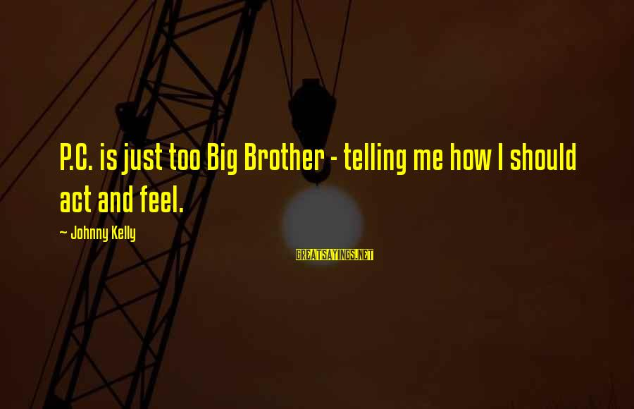 Brother And Sayings By Johnny Kelly: P.C. is just too Big Brother - telling me how I should act and feel.