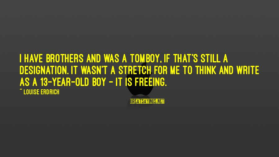Brother And Sayings By Louise Erdrich: I have brothers and was a tomboy, if that's still a designation. It wasn't a