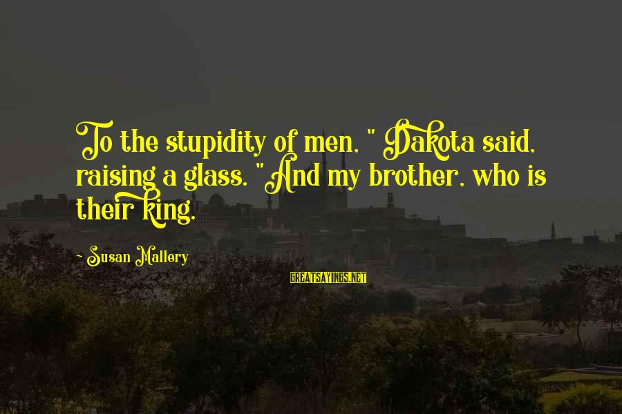 """Brother And Sayings By Susan Mallery: To the stupidity of men, """" Dakota said, raising a glass. """"And my brother, who"""