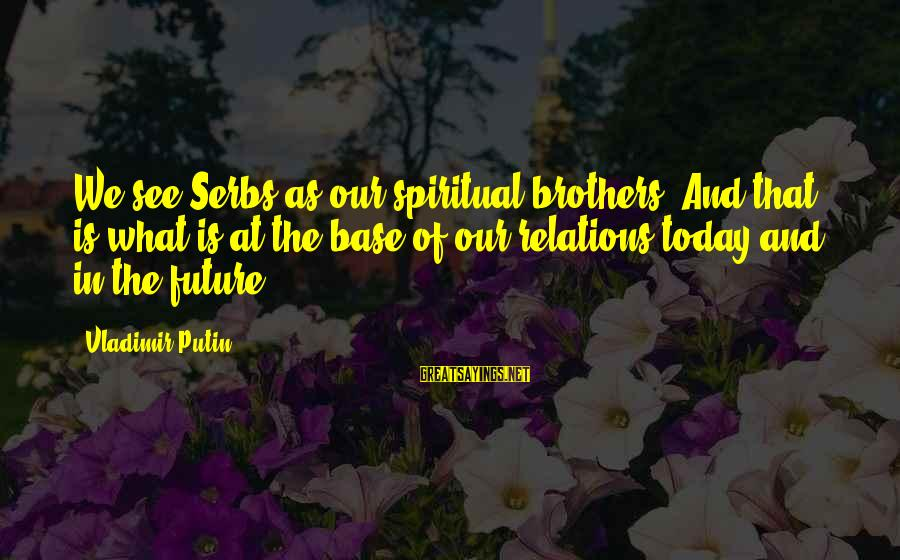 Brother And Sayings By Vladimir Putin: We see Serbs as our spiritual brothers. And that is what is at the base