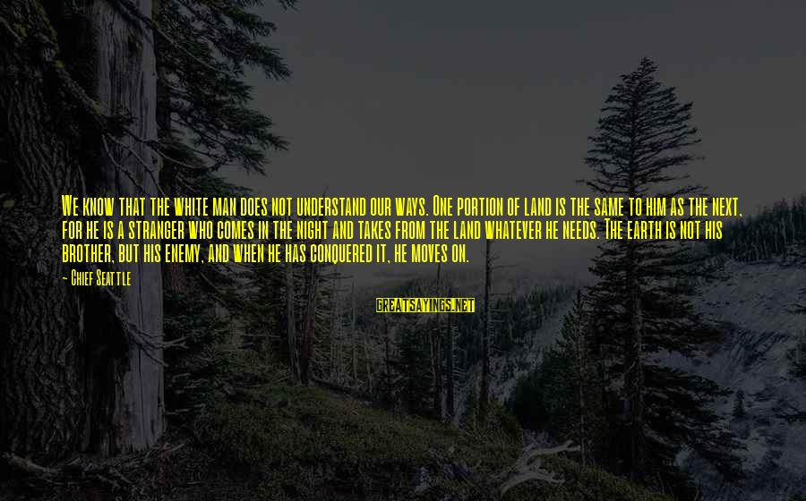 Brother Moving Out Sayings By Chief Seattle: We know that the white man does not understand our ways. One portion of land