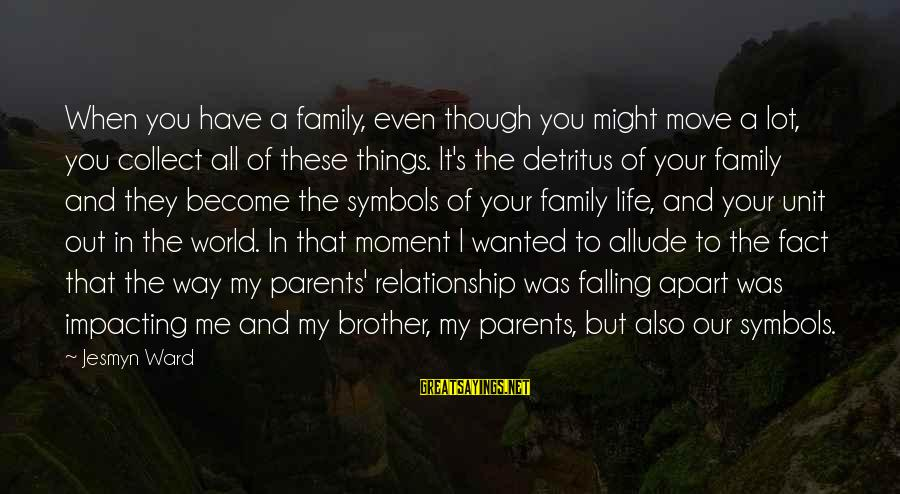Brother Moving Out Sayings By Jesmyn Ward: When you have a family, even though you might move a lot, you collect all