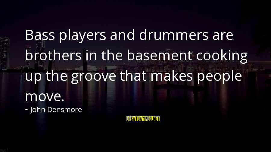 Brother Moving Out Sayings By John Densmore: Bass players and drummers are brothers in the basement cooking up the groove that makes