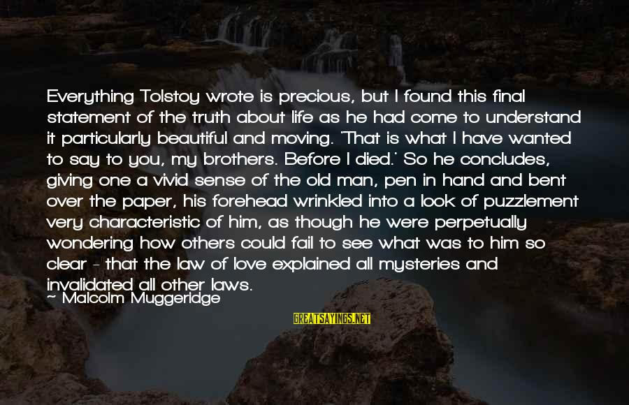 Brother Moving Out Sayings By Malcolm Muggeridge: Everything Tolstoy wrote is precious, but I found this final statement of the truth about