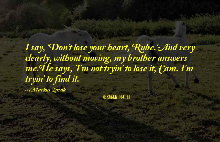 Brother Moving Out Sayings By Markus Zusak: I say, 'Don't lose your heart, Rube.'And very clearly, without moving, my brother answers me.He