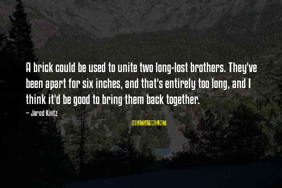 Brothers Unite Sayings By Jarod Kintz: A brick could be used to unite two long-lost brothers. They've been apart for six