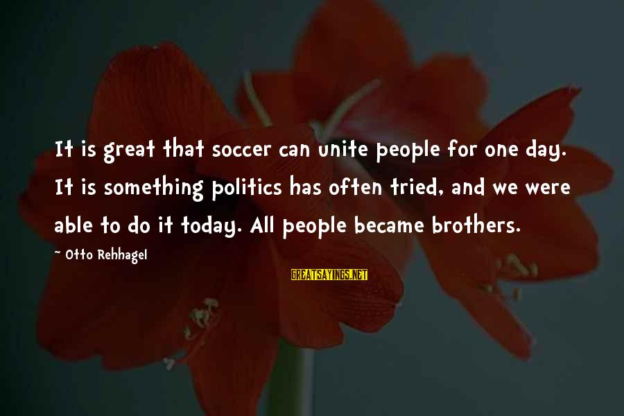 Brothers Unite Sayings By Otto Rehhagel: It is great that soccer can unite people for one day. It is something politics