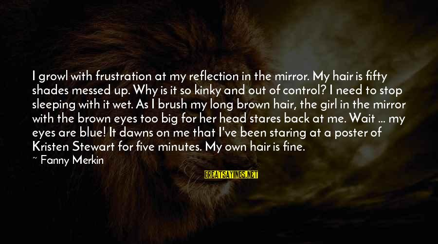 Brown Hair And Brown Eyes Girl Sayings By Fanny Merkin: I growl with frustration at my reflection in the mirror. My hair is fifty shades