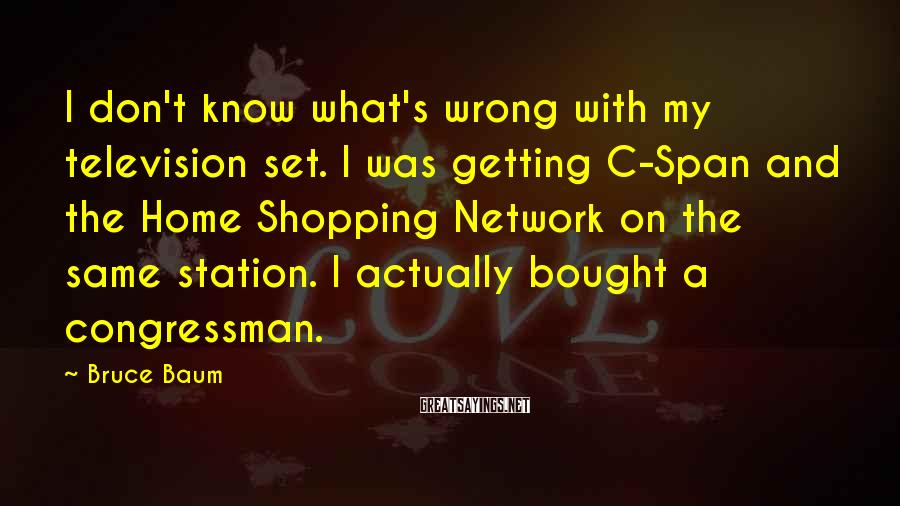 Bruce Baum Sayings: I don't know what's wrong with my television set. I was getting C-Span and the