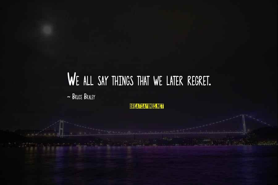 Bruce Braley Sayings By Bruce Braley: We all say things that we later regret.