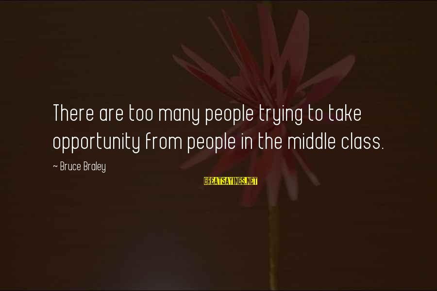 Bruce Braley Sayings By Bruce Braley: There are too many people trying to take opportunity from people in the middle class.