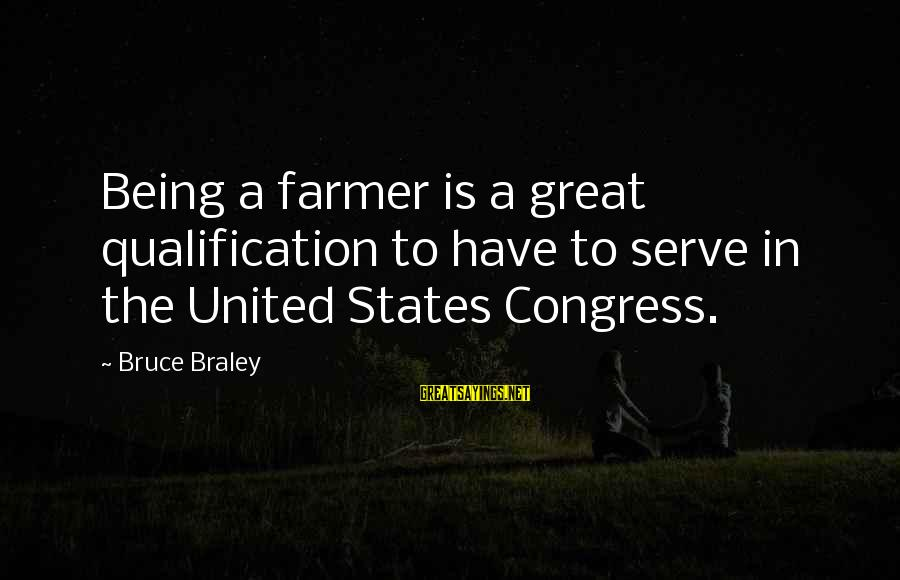 Bruce Braley Sayings By Bruce Braley: Being a farmer is a great qualification to have to serve in the United States
