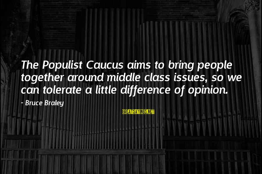 Bruce Braley Sayings By Bruce Braley: The Populist Caucus aims to bring people together around middle class issues, so we can