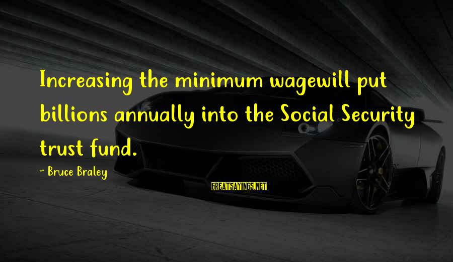 Bruce Braley Sayings By Bruce Braley: Increasing the minimum wagewill put billions annually into the Social Security trust fund.