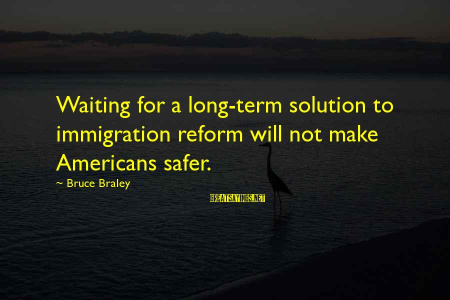 Bruce Braley Sayings By Bruce Braley: Waiting for a long-term solution to immigration reform will not make Americans safer.