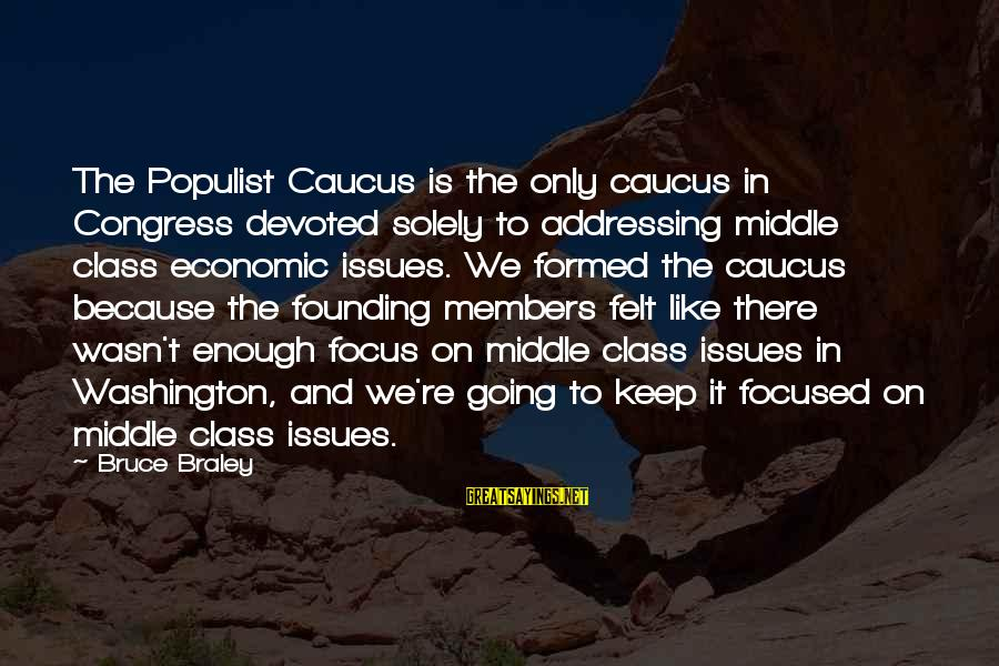 Bruce Braley Sayings By Bruce Braley: The Populist Caucus is the only caucus in Congress devoted solely to addressing middle class