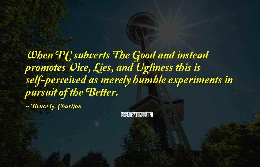 Bruce G. Charlton Sayings: When PC subverts The Good and instead promotes Vice, Lies, and Ugliness this is self-perceived