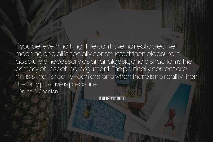 Bruce G. Charlton Sayings: If you believe in nothing, if life can have no real objective meaning and all