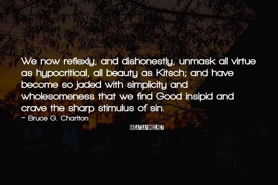 Bruce G. Charlton Sayings: We now reflexly, and dishonestly, unmask all virtue as hypocritical, all beauty as Kitsch; and