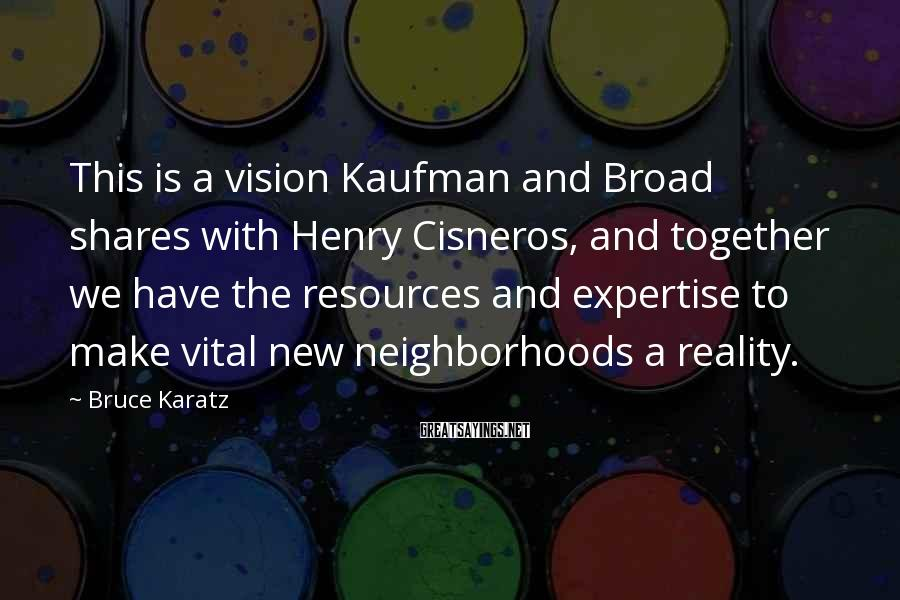 Bruce Karatz Sayings: This is a vision Kaufman and Broad shares with Henry Cisneros, and together we have