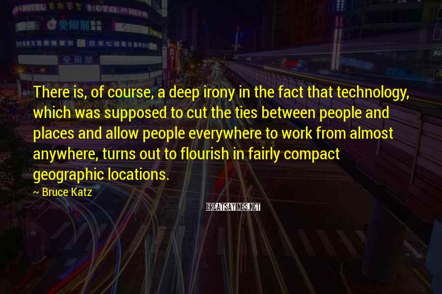 Bruce Katz Sayings: There is, of course, a deep irony in the fact that technology, which was supposed