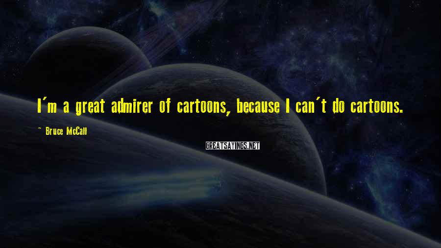 Bruce McCall Sayings: I'm a great admirer of cartoons, because I can't do cartoons.