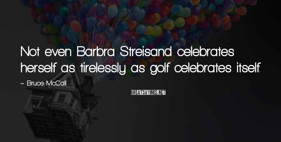 Bruce McCall Sayings: Not even Barbra Streisand celebrates herself as tirelessly as golf celebrates itself.